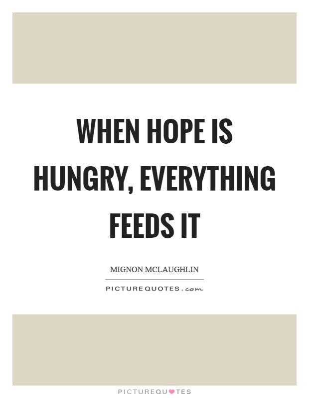 When hope is hungry, everything feeds it Picture Quote #1