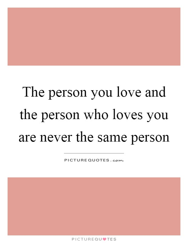 The person you love and the person who loves you are never the same person Picture Quote #1