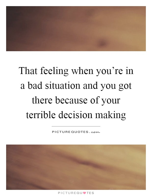 That feeling when you're in a bad situation and you got there because of your terrible decision making Picture Quote #1