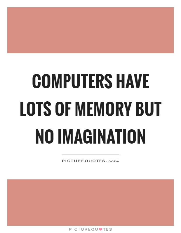 Computers have lots of memory but no imagination Picture Quote #1
