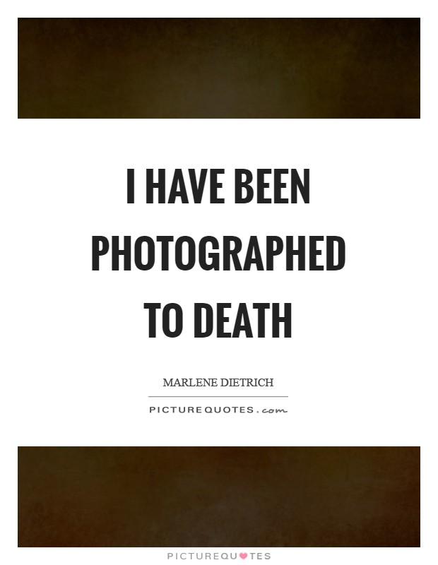I have been photographed to death Picture Quote #1