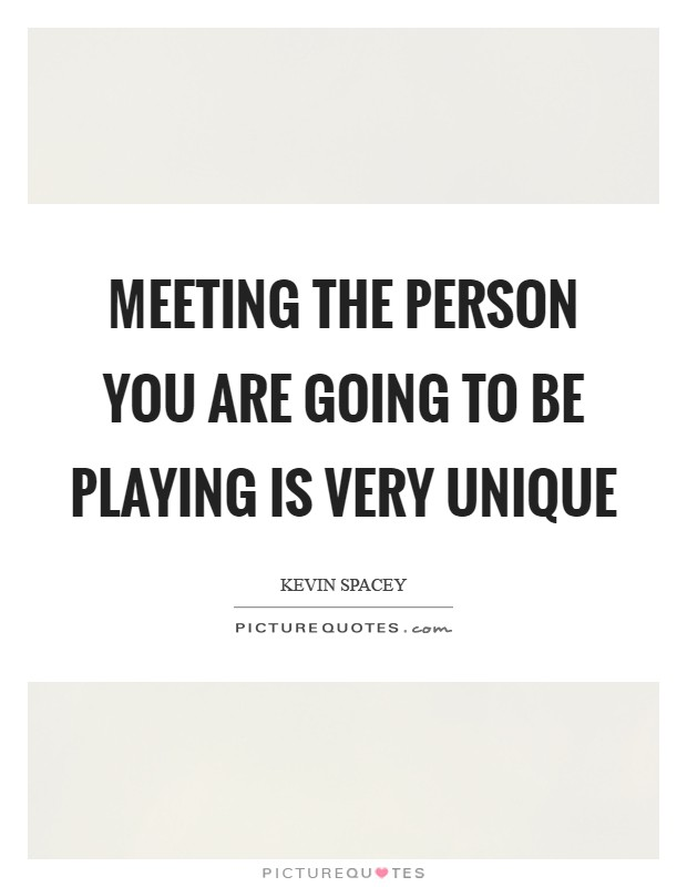 Meeting the person you are going to be playing is very unique Picture Quote #1