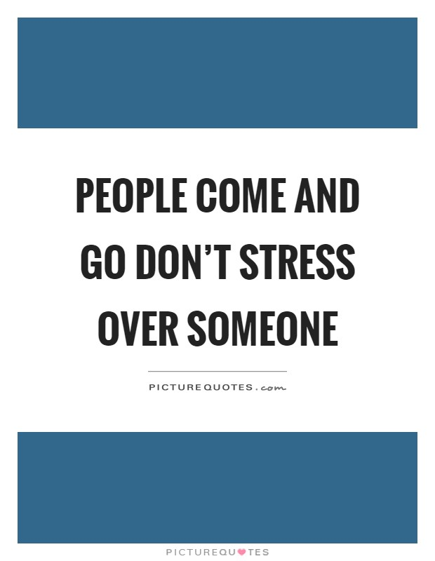 People come and go don't stress over someone Picture Quote #1