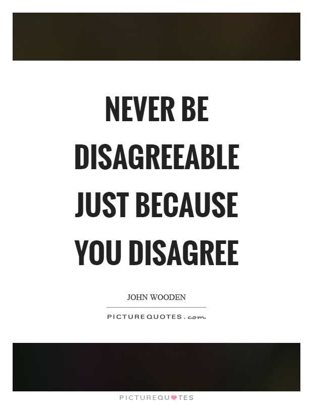 Never be disagreeable just because you disagree Picture Quote #1