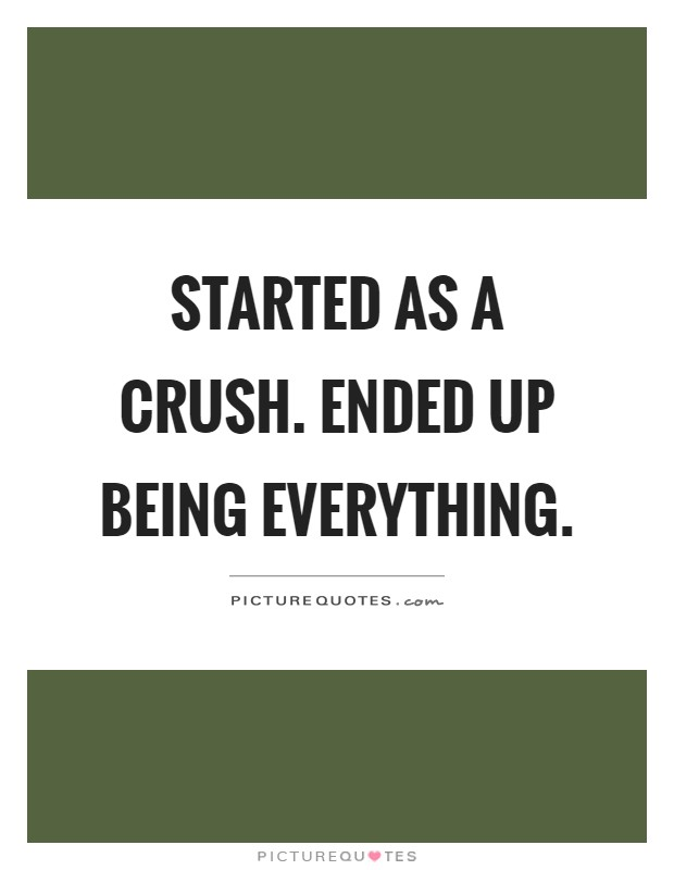 Started as a crush. Ended up being everything Picture Quote #1