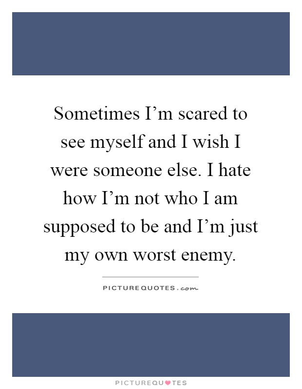 Sometimes I'm scared to see myself and I wish I were someone else. I hate how I'm not who I am supposed to be and I'm just my own worst enemy Picture Quote #1