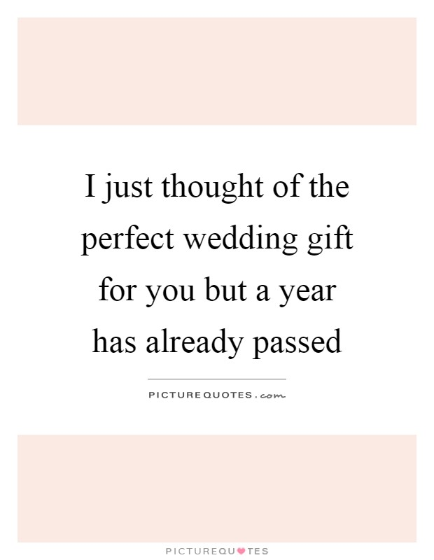 I just thought of the perfect wedding gift for you but a year has already passed Picture Quote #1