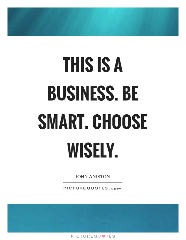 This is a business. Be smart. Choose wisely Picture Quote #1