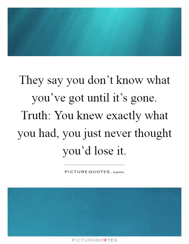 They say you don't know what you've got until it's gone. Truth: You knew exactly what you had, you just never thought you'd lose it Picture Quote #1
