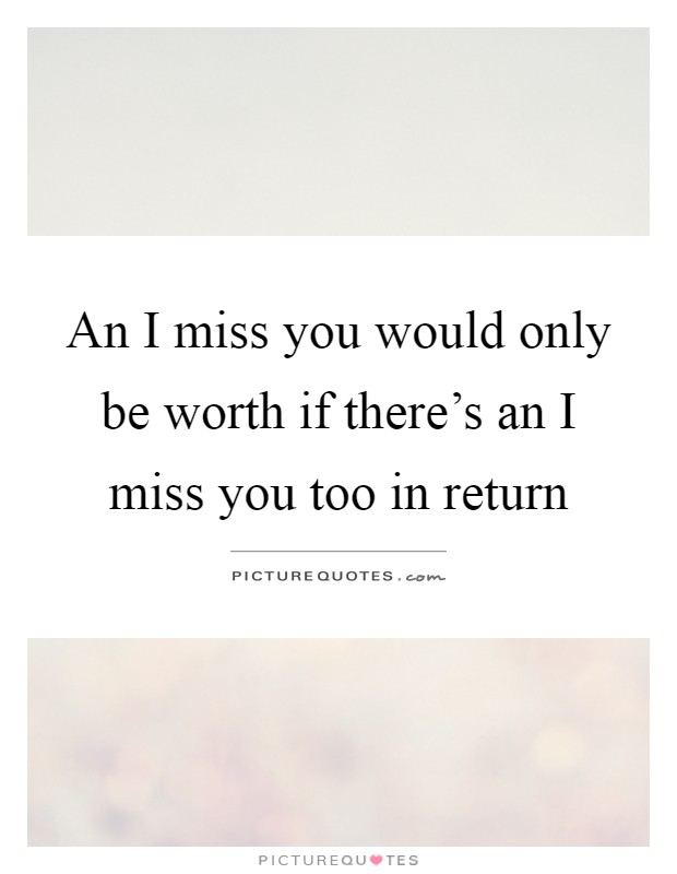 An I miss you would only be worth if there's an I miss you too in return Picture Quote #1