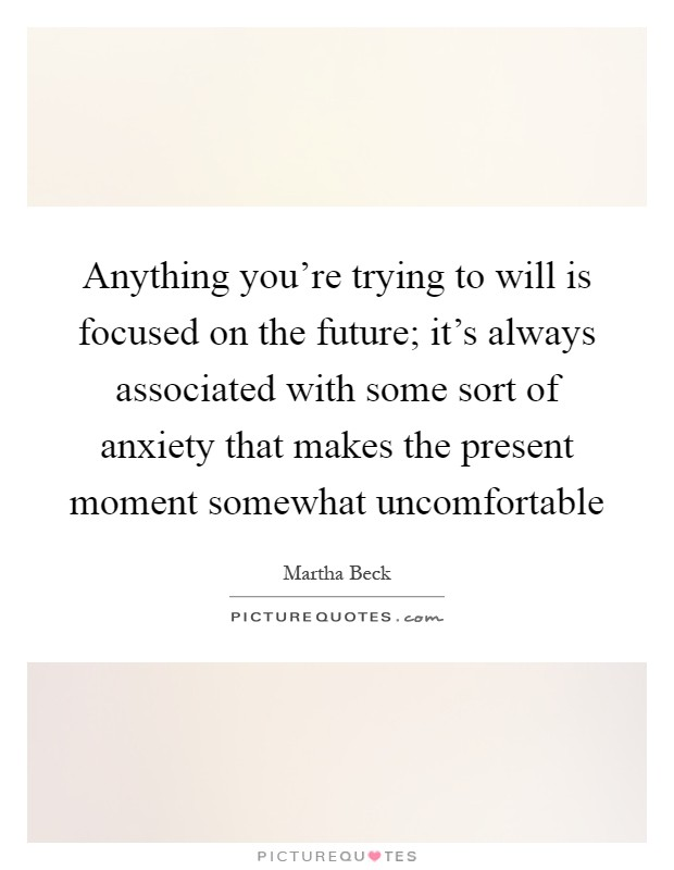 Anything you're trying to will is focused on the future; it's always associated with some sort of anxiety that makes the present moment somewhat uncomfortable Picture Quote #1