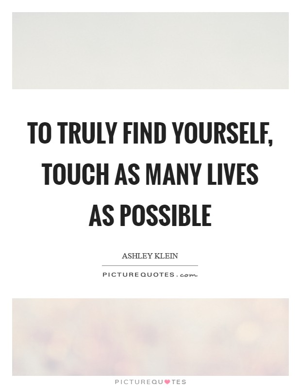 To truly find yourself, touch as many lives as possible Picture Quote #1