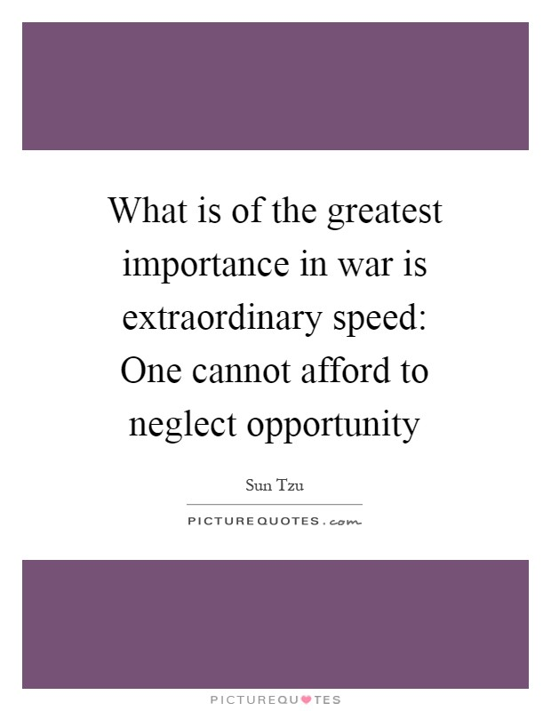 What is of the greatest importance in war is extraordinary speed: One cannot afford to neglect opportunity Picture Quote #1