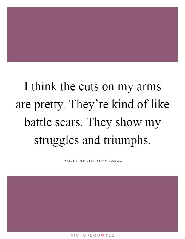 I think the cuts on my arms are pretty. They're kind of like battle scars. They show my struggles and triumphs Picture Quote #1