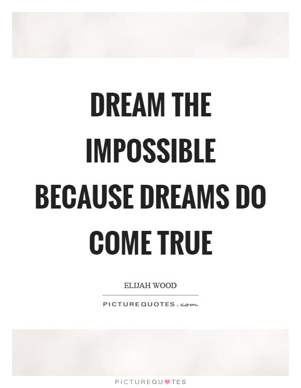 Dream the impossible because dreams do come true Picture Quote #1