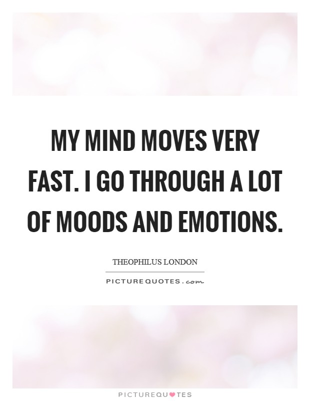 My mind moves very fast. I go through a lot of moods and emotions Picture Quote #1