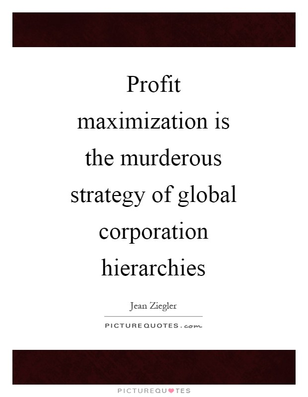 Profit maximization is the murderous strategy of global corporation hierarchies Picture Quote #1