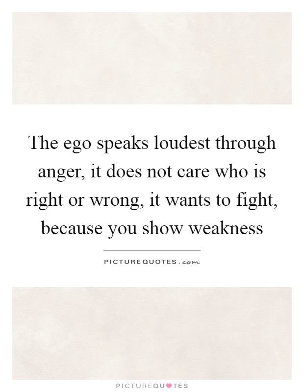 the ego speaks loudest through anger it does not care who is