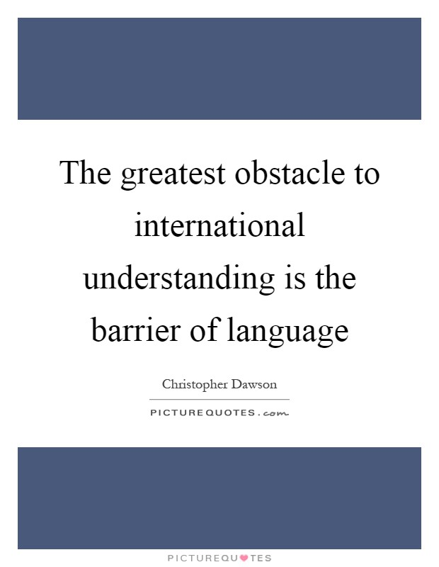 The greatest obstacle to international understanding is the barrier of language Picture Quote #1