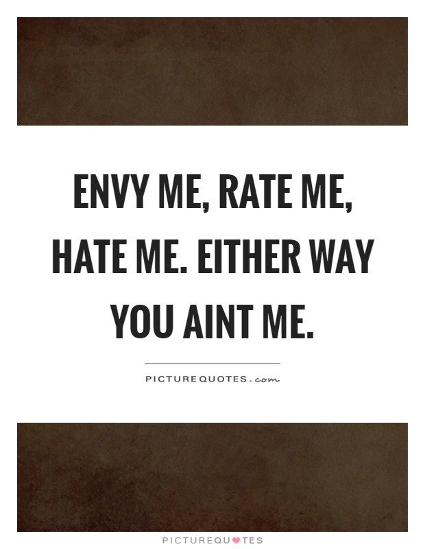 Envy me, rate me, hate me. Either way you aint me Picture Quote #1