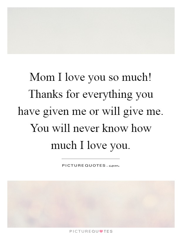 Mom I love you so much! Thanks for everything you have given me or will give me. You will never know how much I love you Picture Quote #1