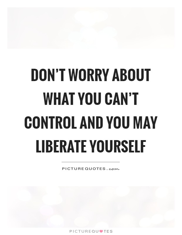 Don't worry about what you can't control and you may liberate yourself Picture Quote #1