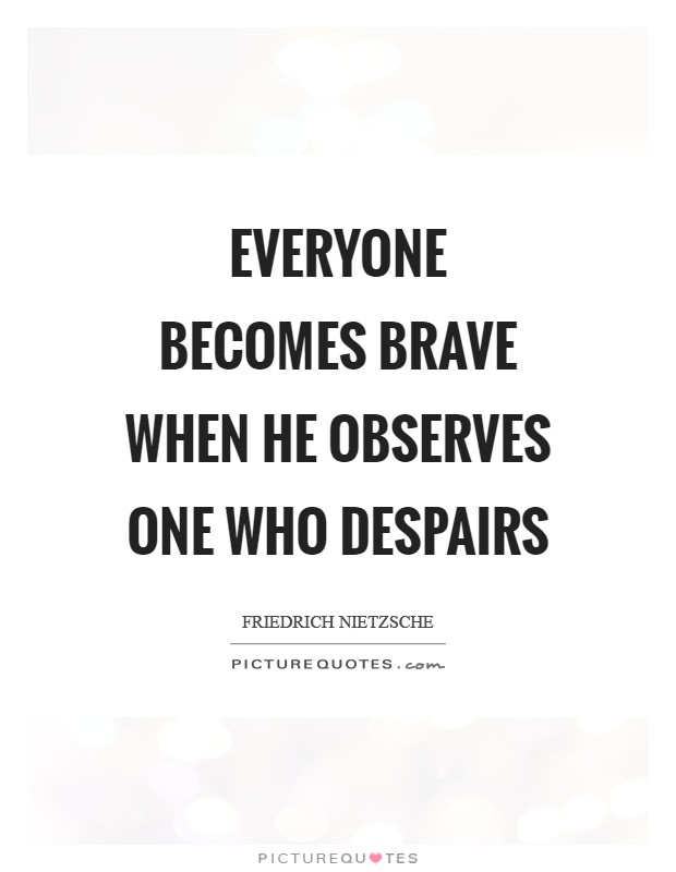 Everyone becomes brave when he observes one who despairs Picture Quote #1