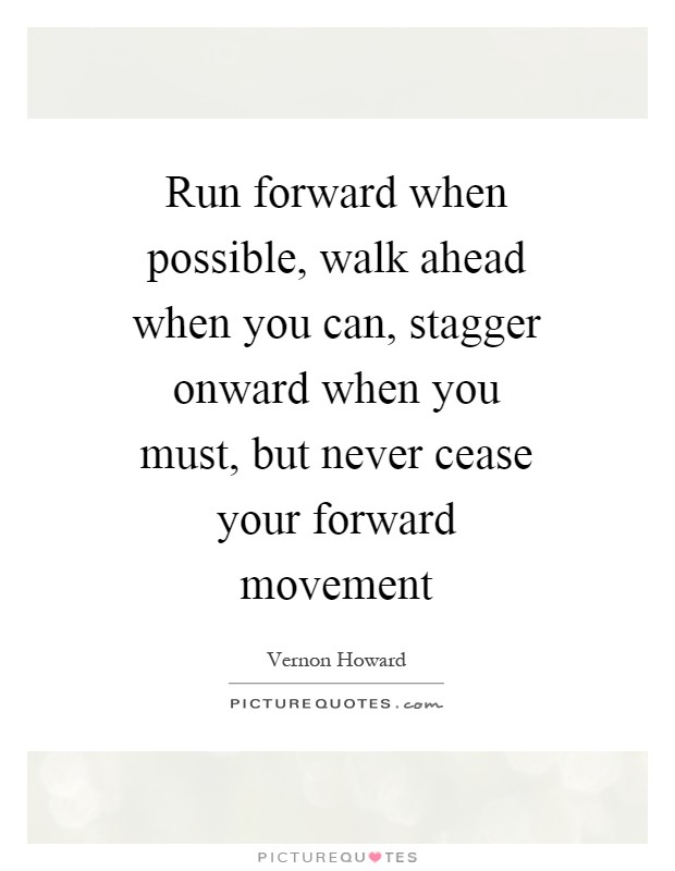 Run forward when possible, walk ahead when you can, stagger onward when you must, but never cease your forward movement Picture Quote #1