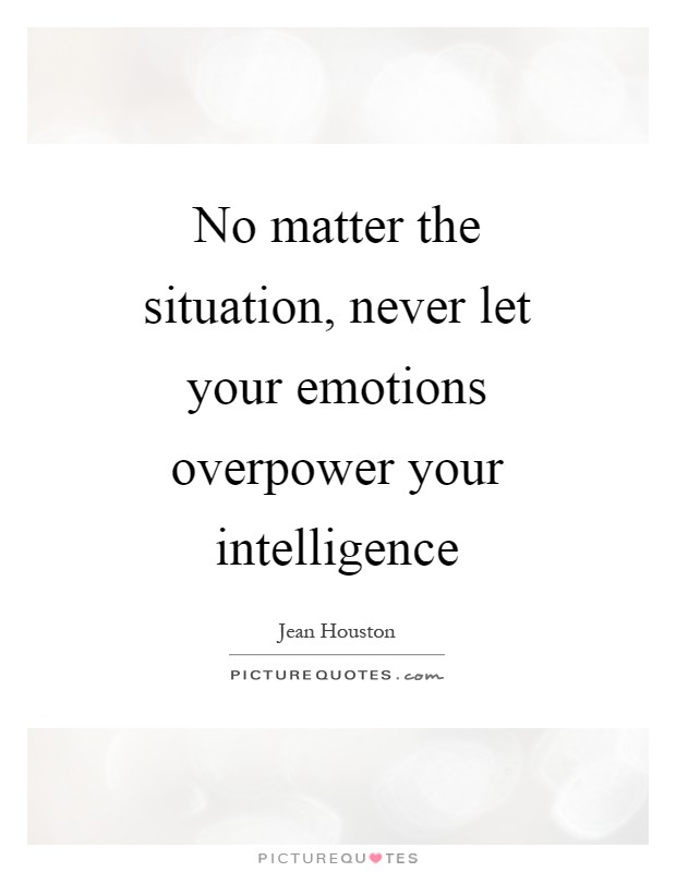 No matter the situation, never let your emotions overpower your intelligence Picture Quote #1