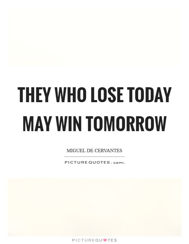They who lose today may win tomorrow Picture Quote #1