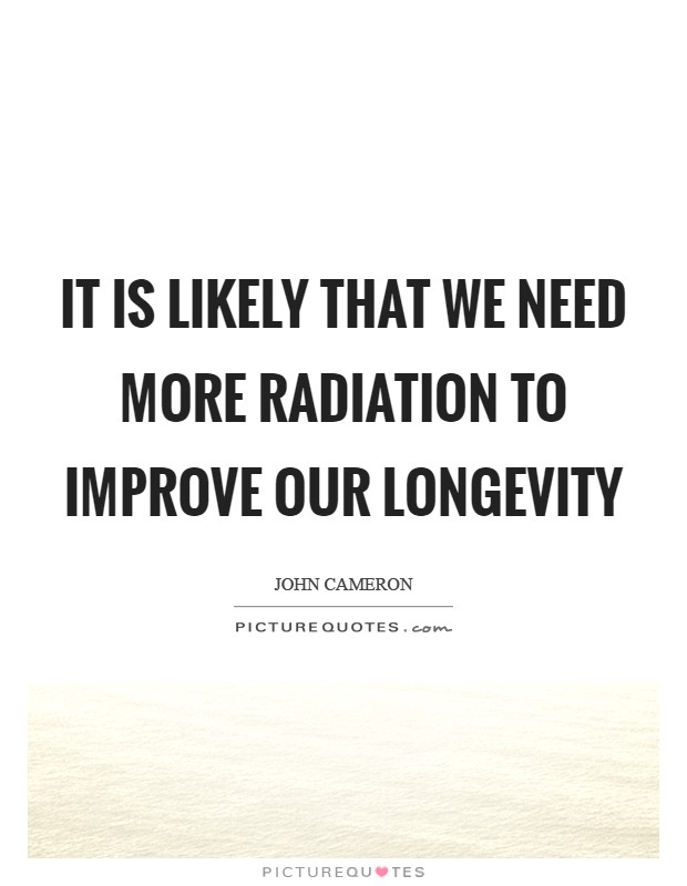 It is likely that we need more radiation to improve our longevity Picture Quote #1