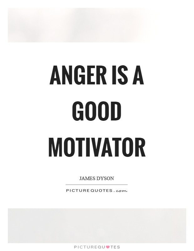 Anger is a good motivator Picture Quote #1