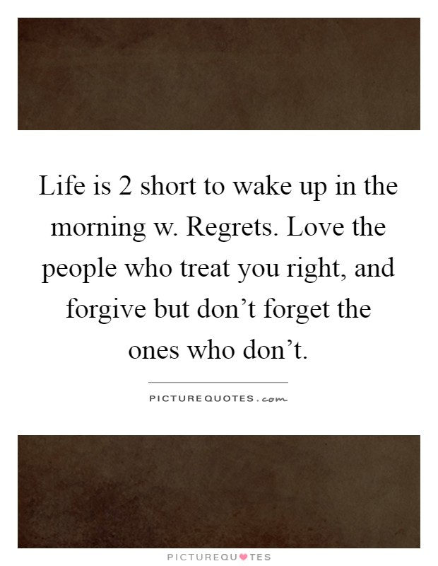 Life is 2 short to wake up in the morning w. Regrets. Love the people who treat you right, and forgive but don't forget the ones who don't Picture Quote #1