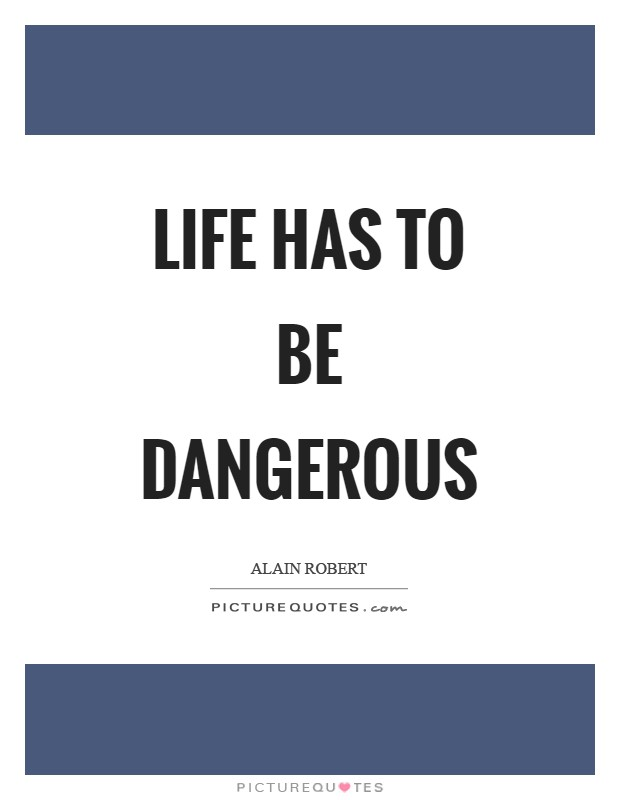 Life has to be dangerous Picture Quote #1