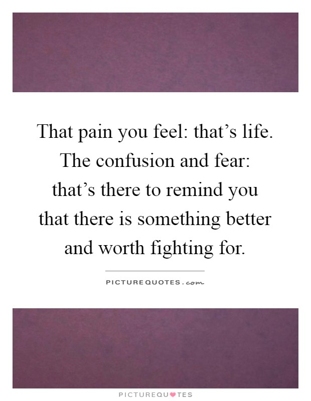 That pain you feel: that's life. The confusion and fear: that's there to remind you that there is something better and worth fighting for Picture Quote #1