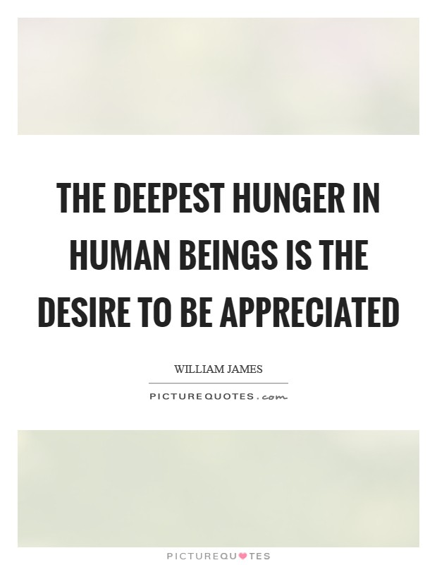 The deepest hunger in human beings is the desire to be appreciated Picture Quote #1