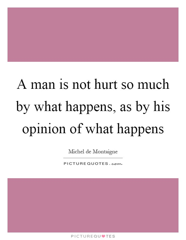 A man is not hurt so much by what happens, as by his opinion of what happens Picture Quote #1