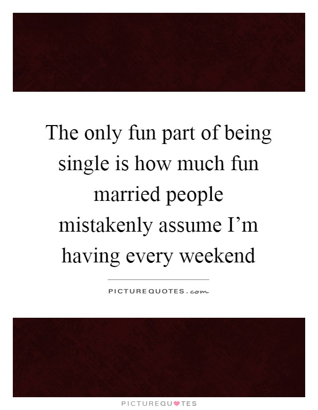 The only fun part of being single is how much fun married people mistakenly assume I'm having every weekend Picture Quote #1