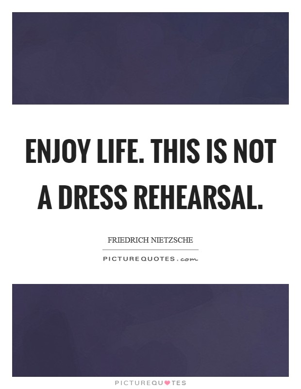 Enjoy life. This is not a dress rehearsal Picture Quote #1
