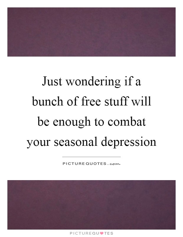 Just wondering if a bunch of free stuff will be enough to combat your seasonal depression Picture Quote #1