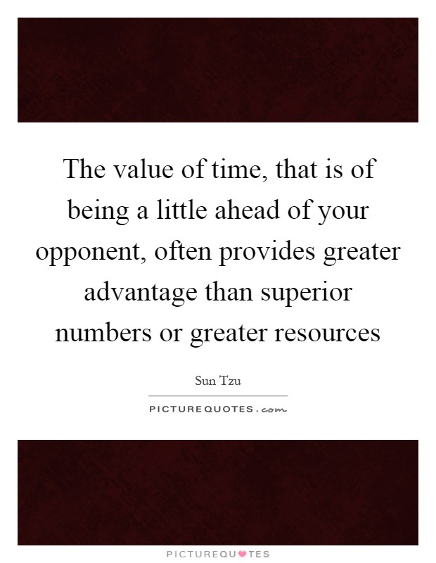 The value of time, that is of being a little ahead of your opponent, often provides greater advantage than superior numbers or greater resources Picture Quote #1