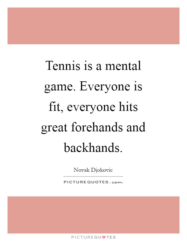 Tennis is a mental game. Everyone is fit, everyone hits great forehands and backhands Picture Quote #1