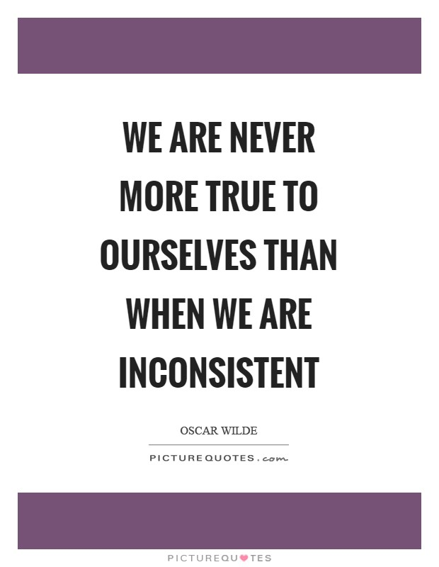 We are never more true to ourselves than when we are inconsistent Picture Quote #1