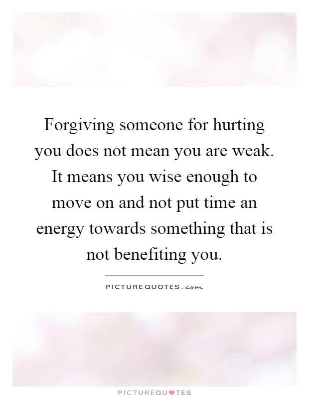 Forgiving someone for hurting you does not mean you are weak. It means you wise enough to move on and not put time an energy towards something that is not benefiting you Picture Quote #1