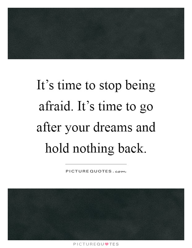 It's time to stop being afraid. It's time to go after your dreams and hold nothing back Picture Quote #1