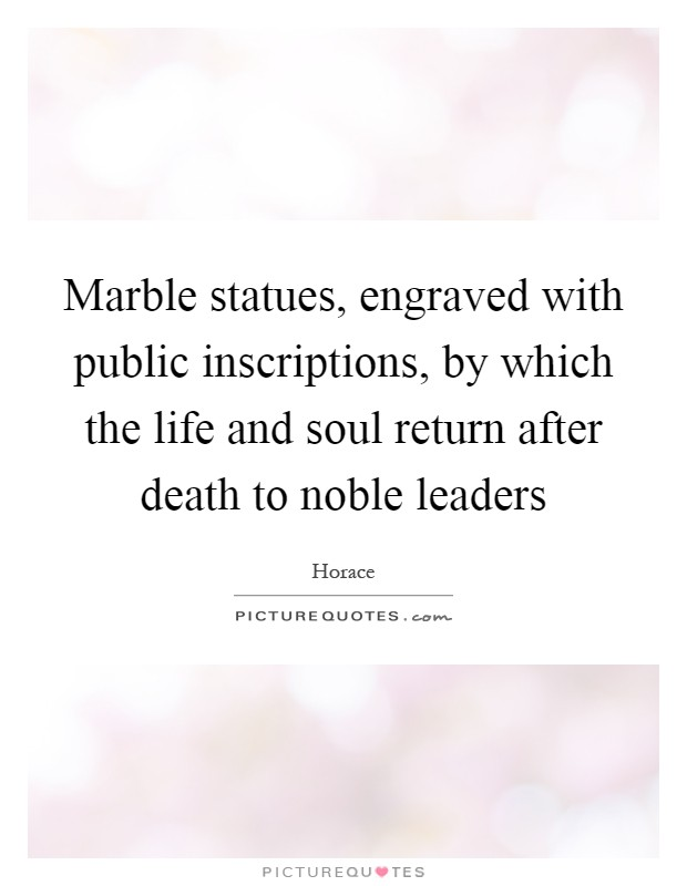 Marble statues, engraved with public inscriptions, by which the life and soul return after death to noble leaders Picture Quote #1