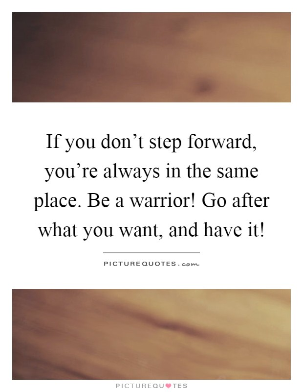 If you don't step forward, you're always in the same place. Be a warrior! Go after what you want, and have it! Picture Quote #1