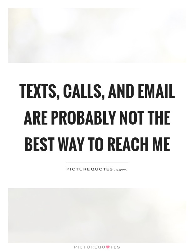 Texts, calls, and email are probably not the best way to reach me Picture Quote #1