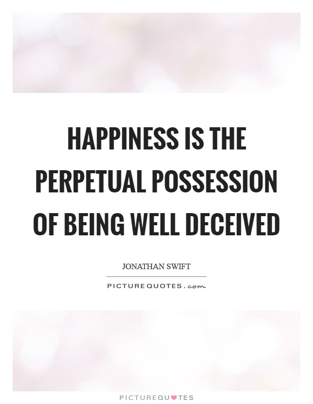 Happiness is the perpetual possession of being well deceived Picture Quote #1