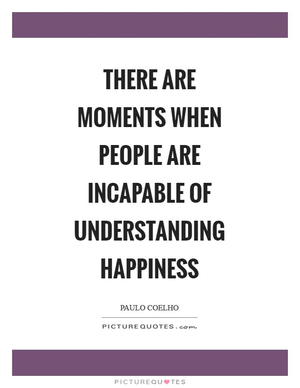 There are moments when people are incapable of understanding happiness Picture Quote #1